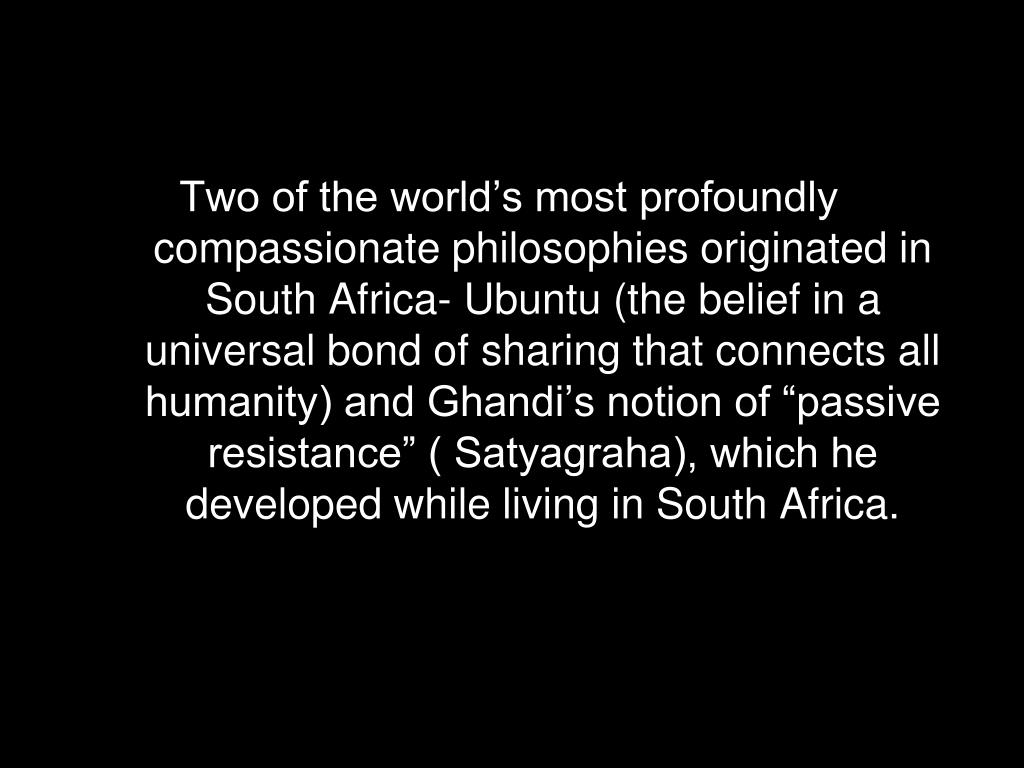 "Two of the world's most profoundly compassionate philosophies originated in South Africa- Ubuntu (the belief in a universal bond of sharing that connects all humanity) and Ghandi's notion of ""passive resistance"" ( Satyagraha), which he developed while living in South Africa."