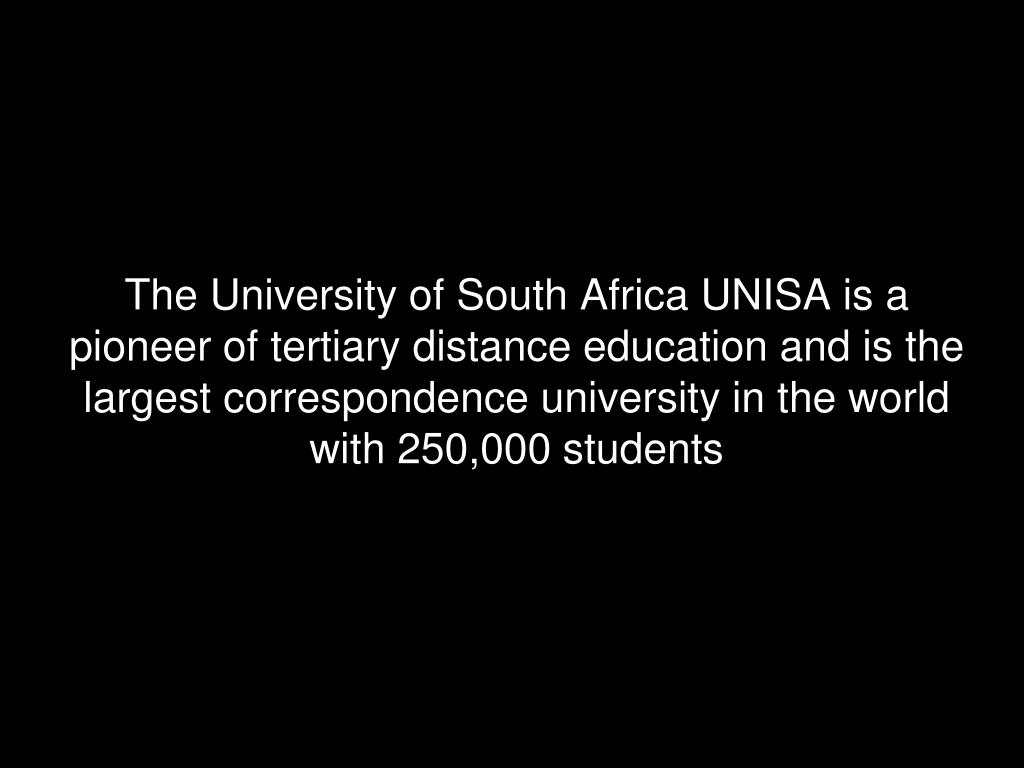 The University of South Africa UNISA is a pioneer of tertiary distance education and is the largest correspondence university in the world with 250,000 students