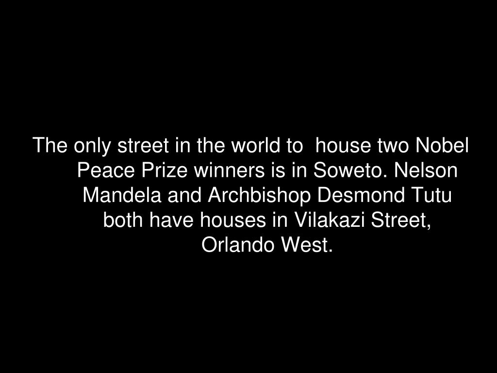 The only street in the world to  house two Nobel Peace Prize winners is in Soweto. Nelson Mandela and Archbishop Desmond Tutu both have houses in Vilakazi Street, Orlando West.