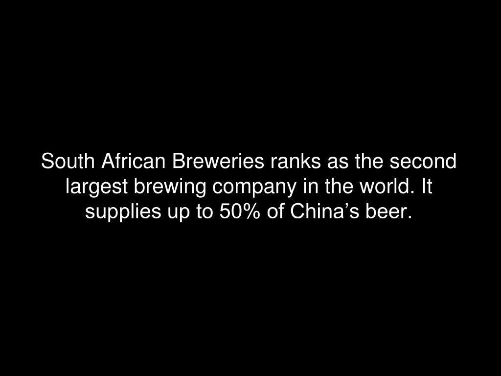 South African Breweries ranks as the second largest brewing company in the world. It supplies up to 50% of China's beer.