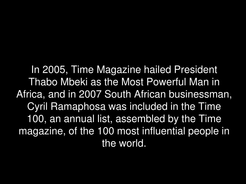 In 2005, Time Magazine hailed President Thabo Mbeki as the Most Powerful Man in Africa, and in 2007 South African businessman, Cyril Ramaphosa was included in the Time 100, an annual list, assembled by the Time magazine, of the 100 most influential people in the world.