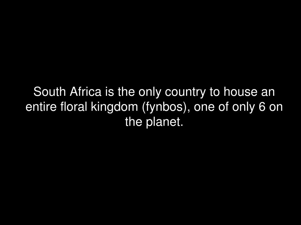 South Africa is the only country to house an entire floral kingdom (fynbos), one of only 6 on the planet.