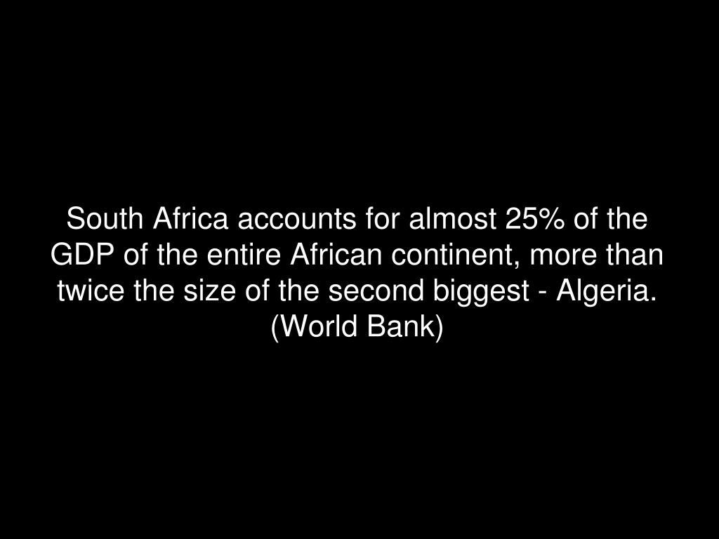 South Africa accounts for almost 25% of the GDP of the entire African continent, more than twice the size of the second biggest - Algeria. (World Bank)