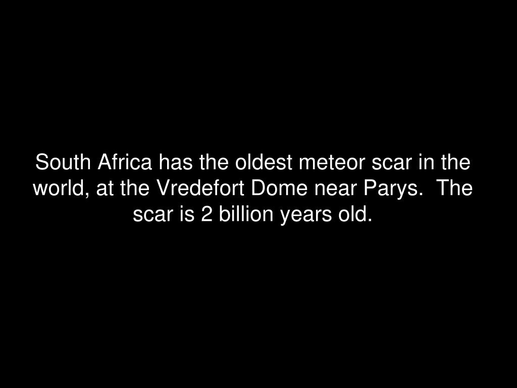 South Africa has the oldest meteor scar in the world, at the Vredefort Dome near Parys.  The scar is 2 billion years old.