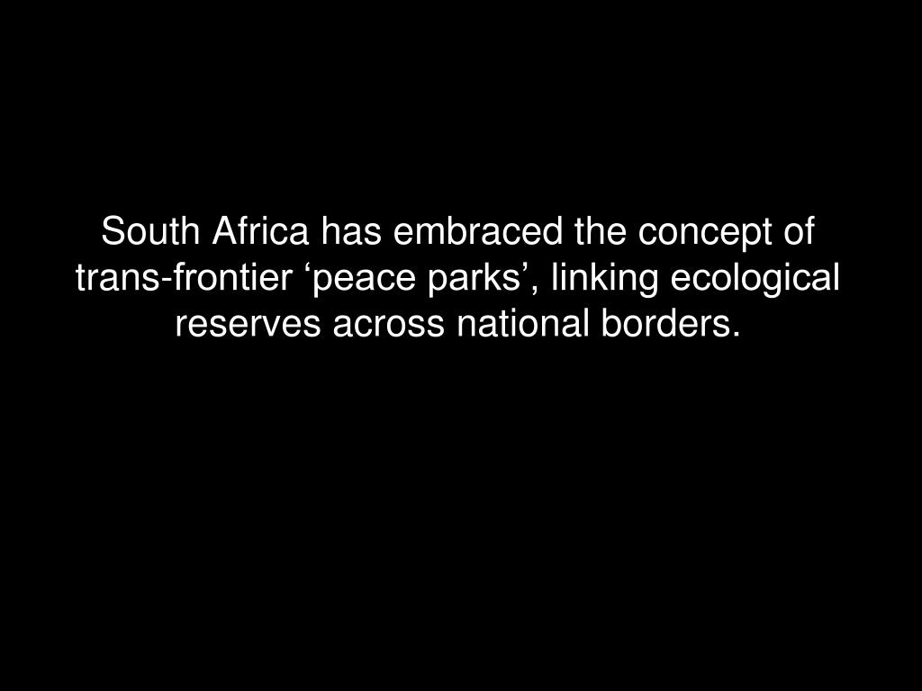 South Africa has embraced the concept of trans-frontier 'peace parks', linking ecological reserves across national borders.