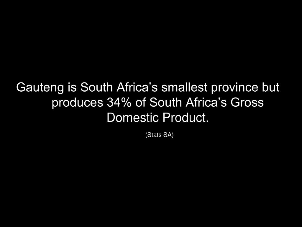 Gauteng is South Africa's smallest province but produces 34% of South Africa's Gross Domestic Product.