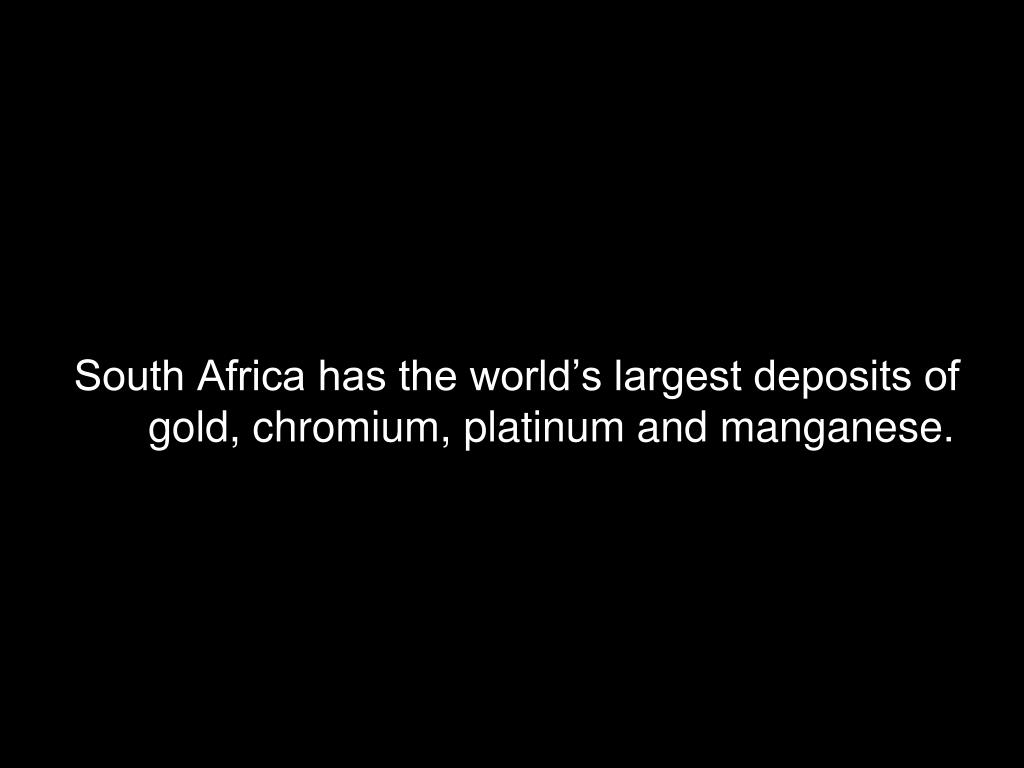 South Africa has the world's largest deposits of gold, chromium, platinum and manganese.