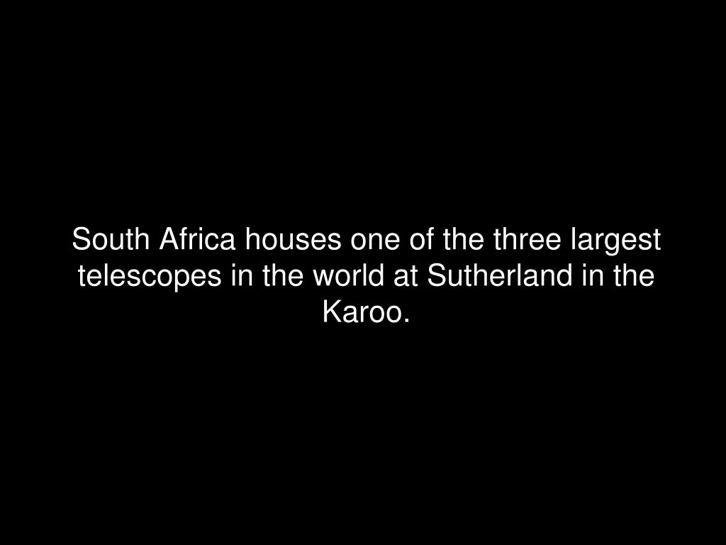 South Africa houses one of the three largest telescopes in the world at Sutherland in the Karoo.