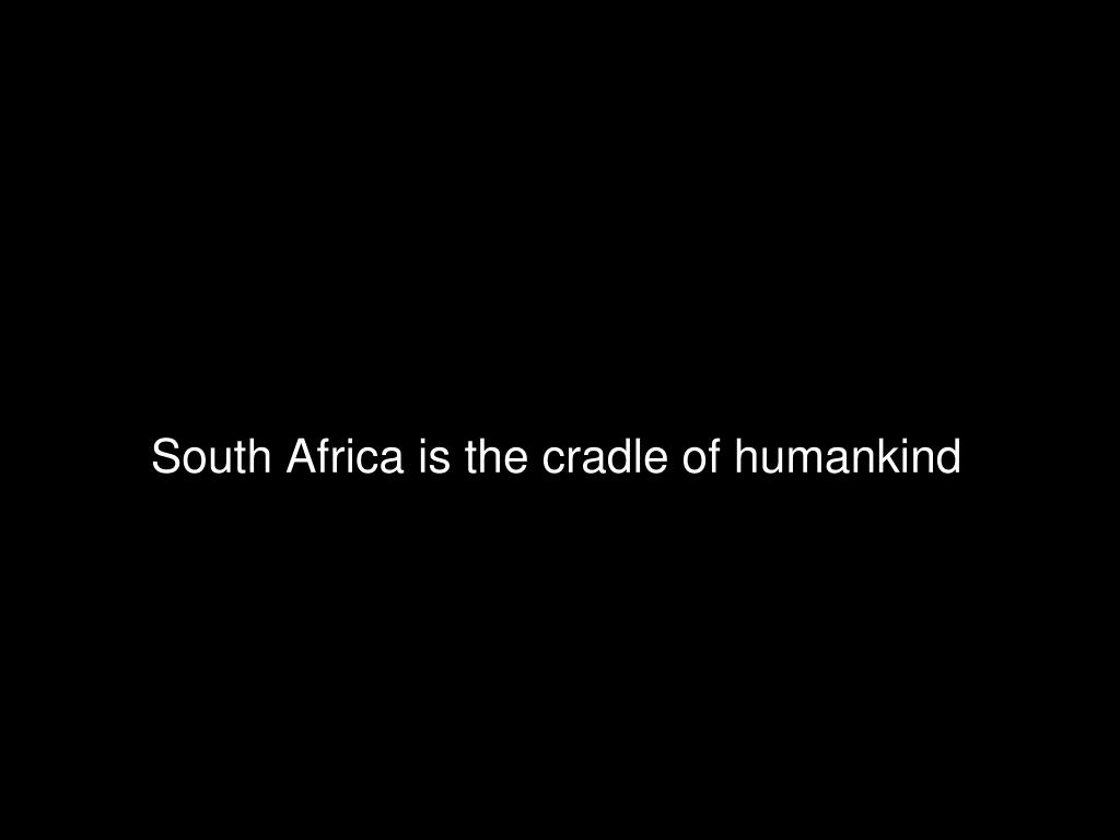 South Africa is the cradle of humankind