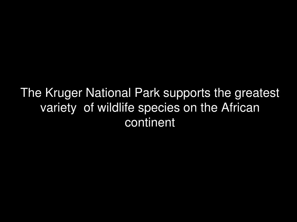 The Kruger National Park supports the greatest variety  of wildlife species on the African continent