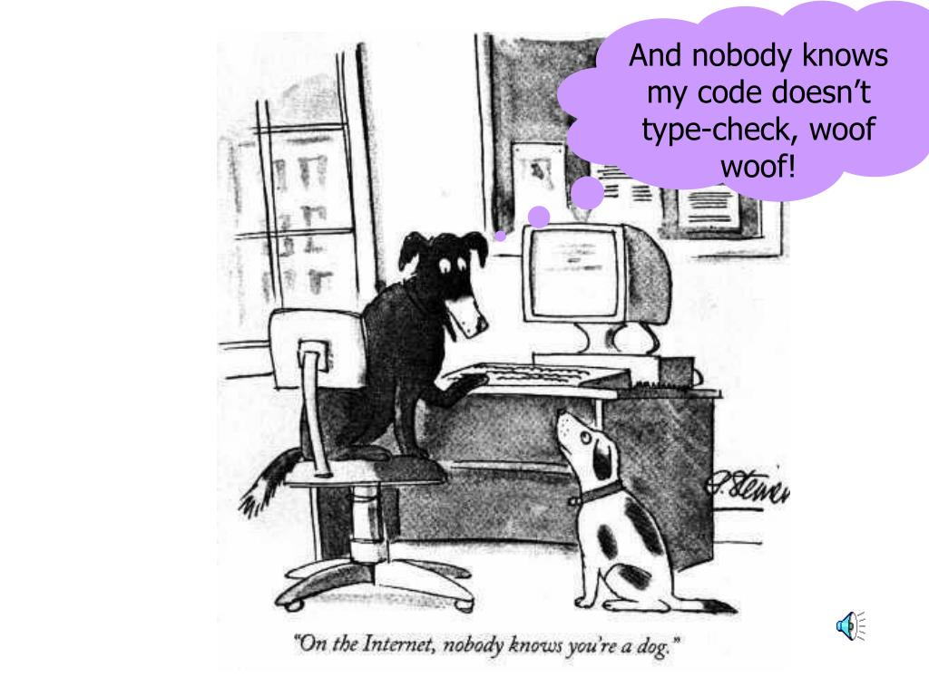 And nobody knows my code doesn't type-check, woof woof!