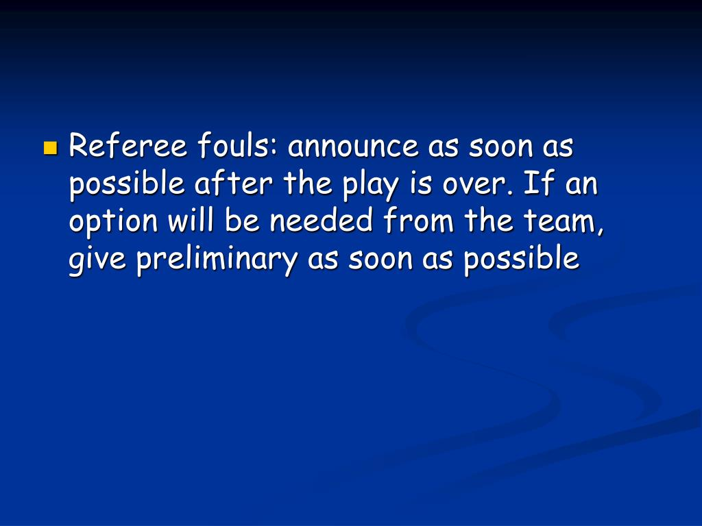 Referee fouls: announce as soon as possible after the play is over. If an option will be needed from the team, give preliminary as soon as possible