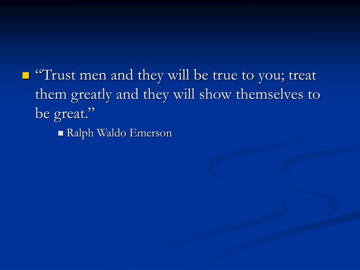 """Trust men and they will be true to you; treat them greatly and they will show themselves to be gr..."