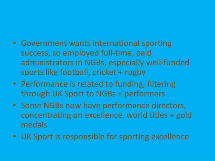 Government wants international sporting success, so employed full-time, paid administrators in NGBs, especially well-funded sports like football, cricket + rugby
