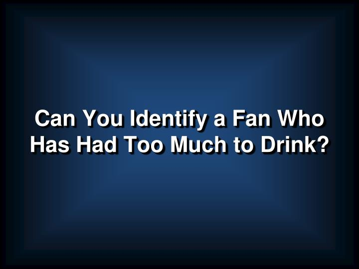 Can you identify a fan who has had too much to drink