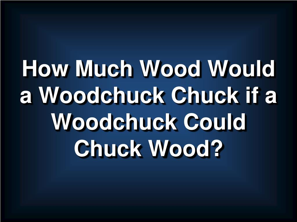 How Much Wood Would a Woodchuck Chuck if a Woodchuck Could Chuck Wood?