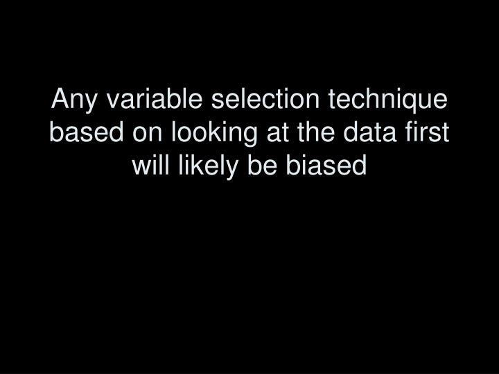 Any variable selection technique based on looking at the data first will likely be biased