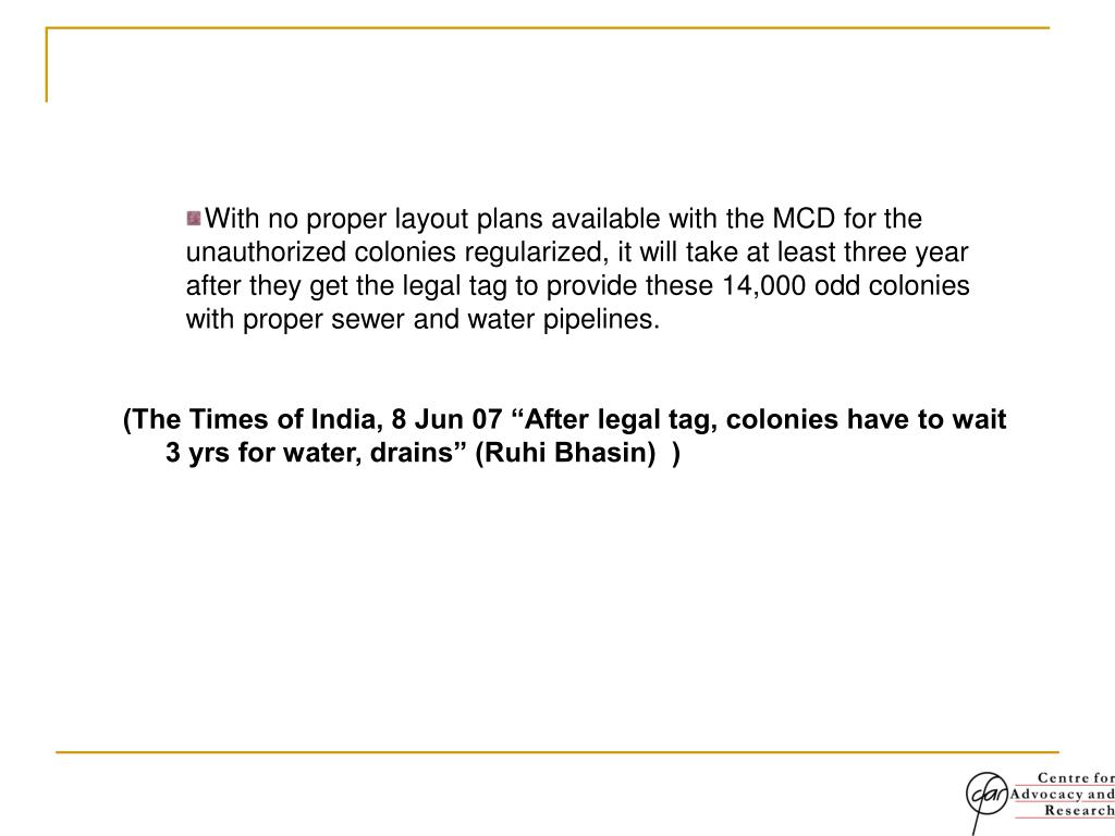 With no proper layout plans available with the MCD for the 	unauthorized colonies regularized, it will take at least three year  		after they get the legal tag to provide these 14,000 odd colonies 	with proper sewer and water pipelines.