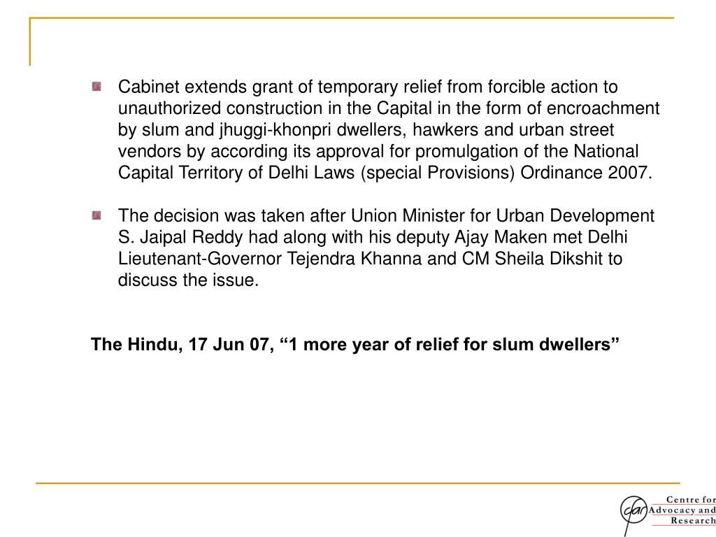 Cabinet extends grant of temporary relief from forcible action to unauthorized construction in the Capital in the form of encroachment by slum and jhuggi-khonpri dwellers, hawkers and urban street vendors by according its approval for promulgation of the National Capital Territory of Delhi Laws (special Provisions) Ordinance 2007.