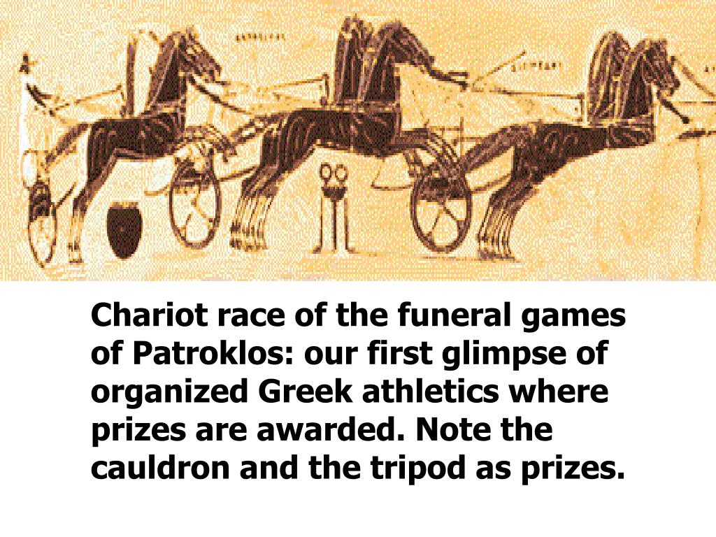 Chariot race of the funeral games of Patroklos: our first glimpse of organized Greek athletics where prizes are awarded. Note the cauldron and the tripod as prizes.