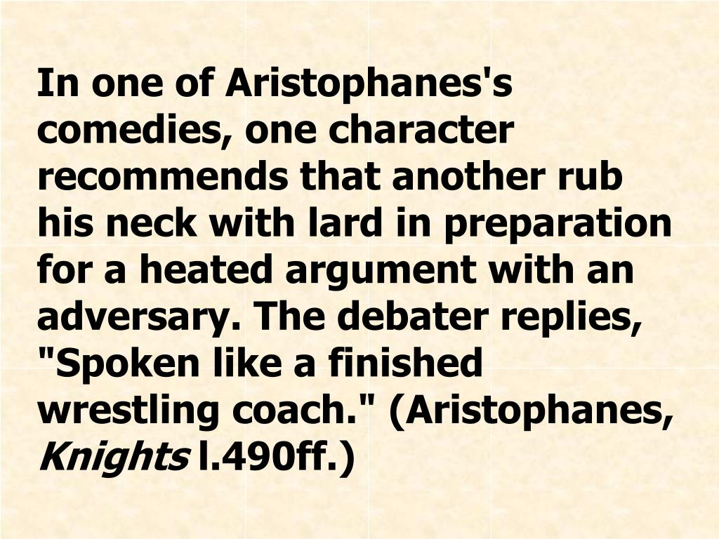 "In one of Aristophanes's comedies, one character recommends that another rub his neck with lard in preparation for a heated argument with an adversary. The debater replies, ""Spoken like a finished wrestling coach."" (Aristophanes,"