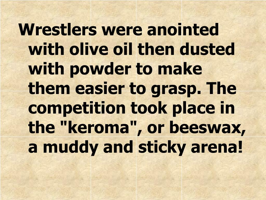 "Wrestlers were anointed with olive oil then dusted with powder to make them easier to grasp. The competition took place in the ""keroma"", or beeswax, a muddy and sticky arena!"