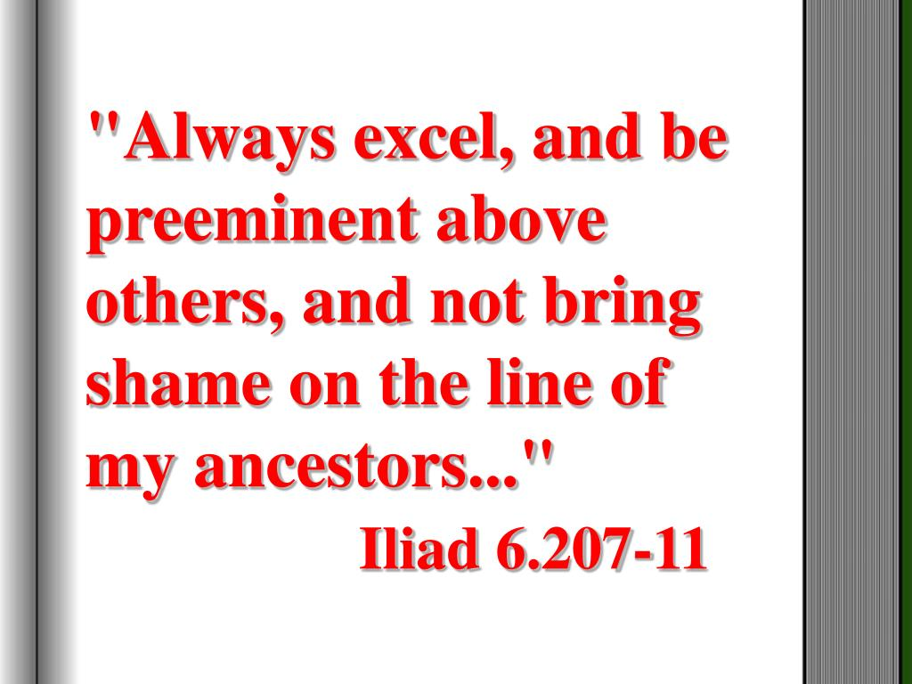 """Always excel, and be preeminent above others, and not bring shame on the line of my ancestors..."""