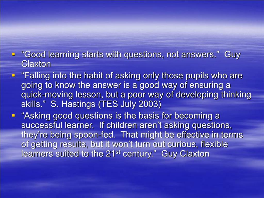 """Good learning starts with questions, not answers.""  Guy Claxton"