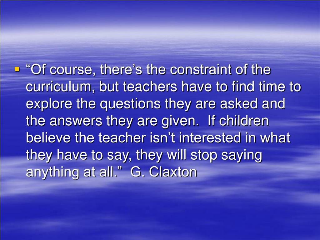 """Of course, there's the constraint of the curriculum, but teachers have to find time to explore the questions they are asked and the answers they are given.  If children believe the teacher isn't interested in what they have to say, they will stop saying anything at all.""  G. Claxton"