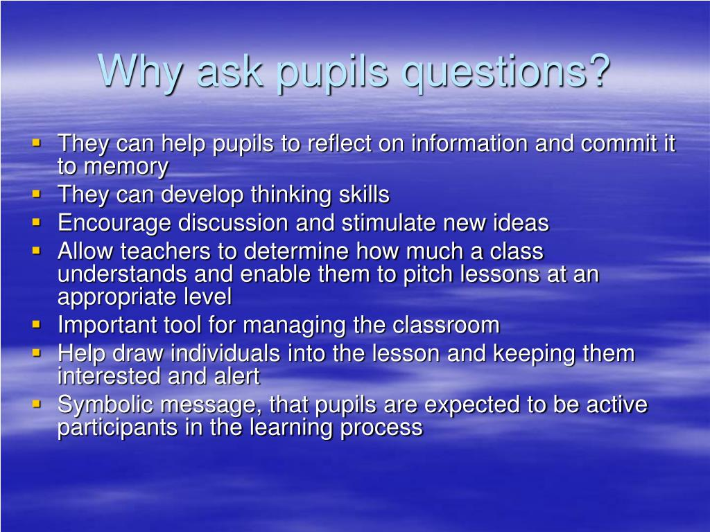 Why ask pupils questions?