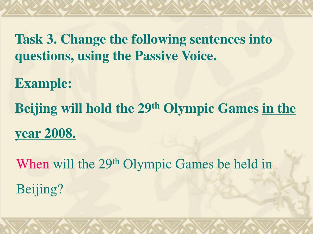 Task 3. Change the following sentences into questions, using the Passive Voice.