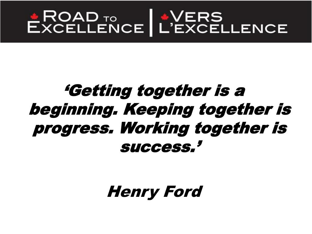 'Getting together is a beginning. Keeping together is progress. Working together is success.'