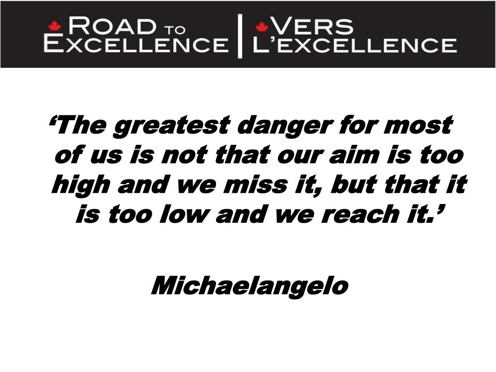 'The greatest danger for most of us is not that our aim is too high and we miss it, but that it is too low and we reach it.'