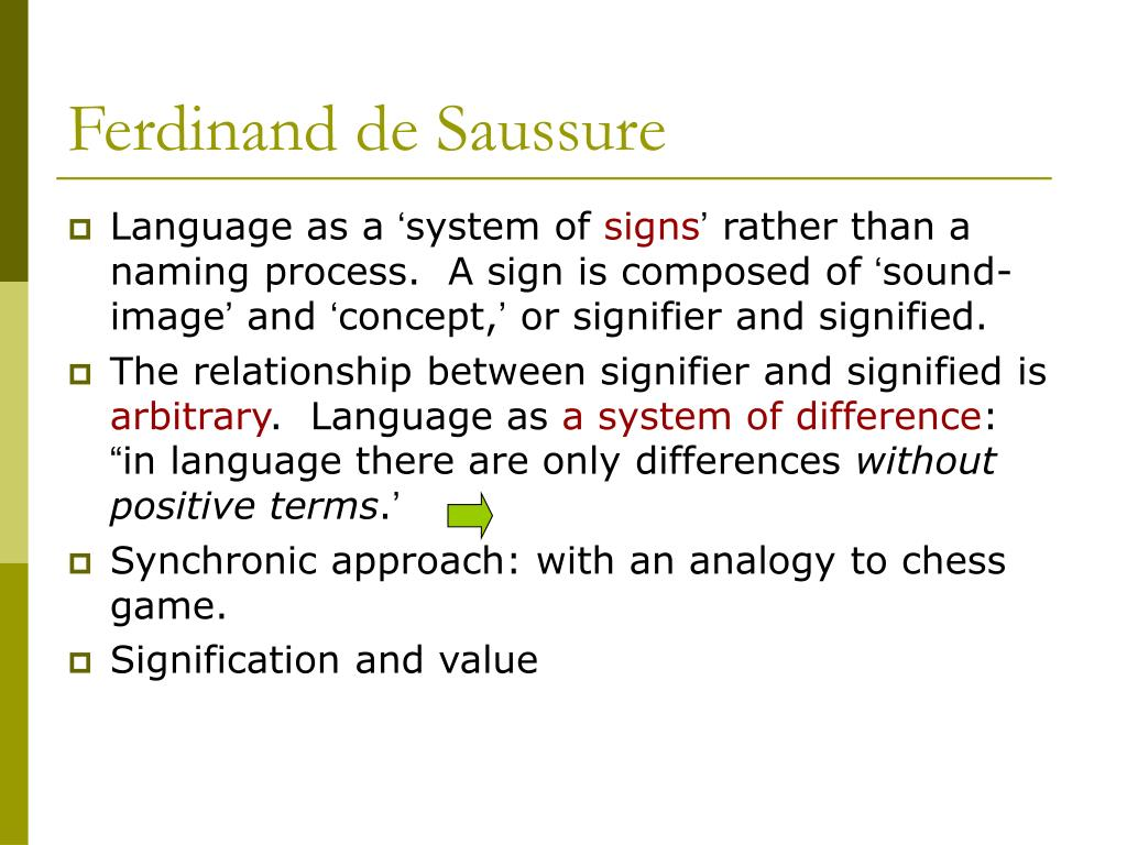 ferdinand saussure approach language Ferdinand de saussure, a swiss linguist, rejected the substantive view of the subject in favor of a relational one in the cours de linguistique generale, an argument is presented that language should be studied, not only in terms of its individual parts, but also in terms of the relationship between those parts.