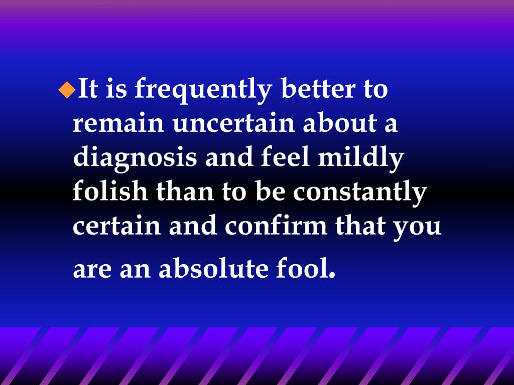It is frequently better to remain uncertain about a diagnosis and feel mildly folish than to be constantly certain and confirm that you are an absolute fool