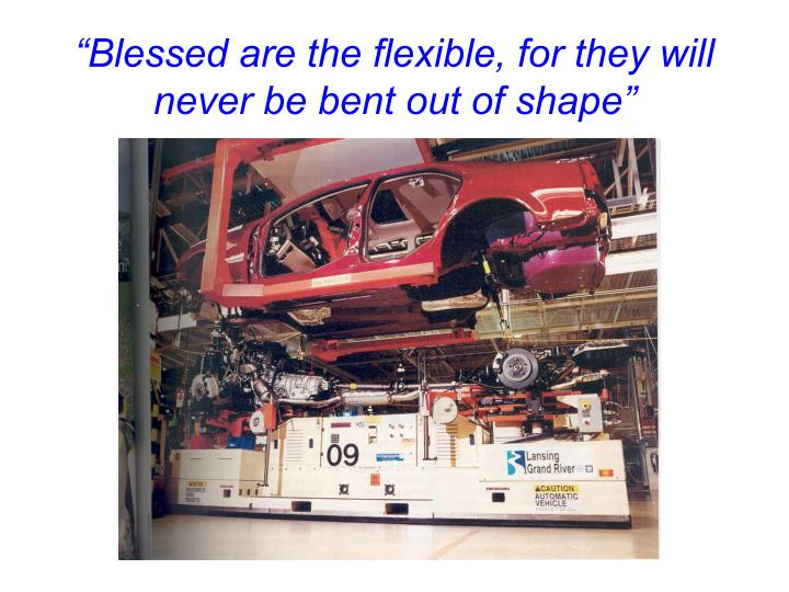 Blessed are the flexible for they will never be bent out of shape
