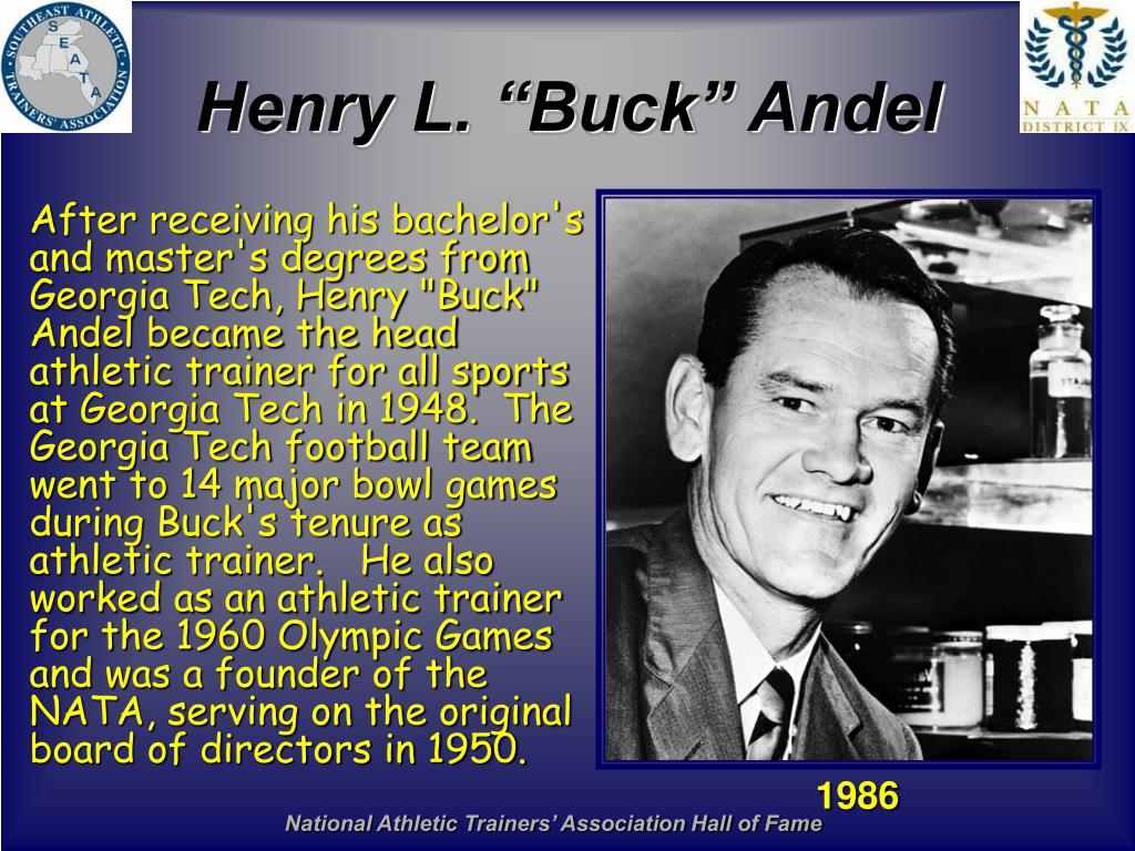 "After receiving his bachelor's and master's degrees from Georgia Tech, Henry ""Buck"" Andel became the head athletic trainer for all sports at Georgia Tech in 1948.  The Georgia Tech football team went to 14 major bowl games during Buck's tenure as athletic trainer.   He also worked as an athletic trainer for the 1960 Olympic Games and was a founder of the NATA, serving on the original board of directors in 1950."