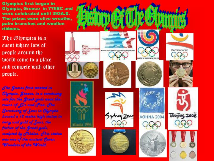 Olympics first began in  Olympia, Greece  in 776BC and were celebrated until 393A.D. The prizes were olive wreaths, palm branches and woollen ribbons.