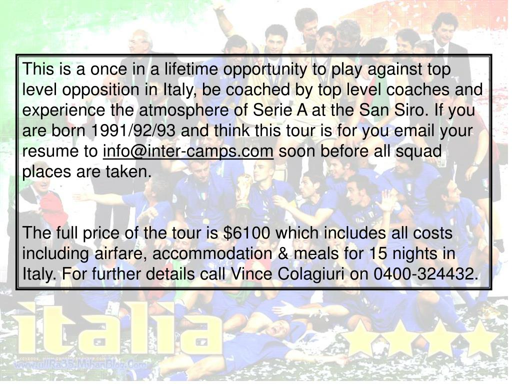 This is a once in a lifetime opportunity to play against top level opposition in Italy, be coached by top level coaches and experience the atmosphere of Serie A at the San Siro. If you are born 1991/92/93 and think this tour is for you email your resume to