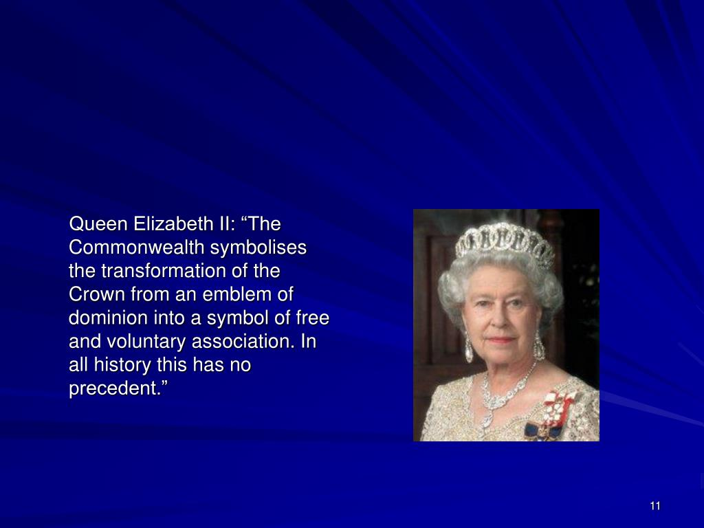 """Queen Elizabeth II: """"The Commonwealth symbolises the transformation of the Crown from an emblem of dominion into a symbol of free and voluntary association. In all history this has no precedent."""""""