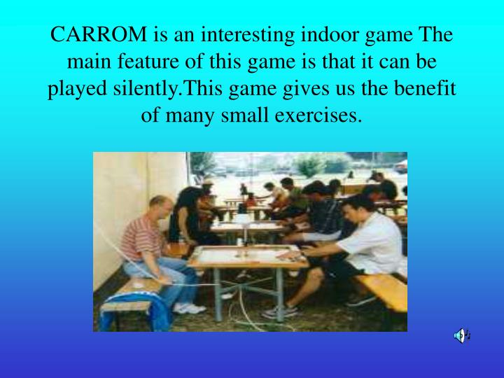 CARROM is an interesting indoor game The main feature of this game is that it can be played silently...