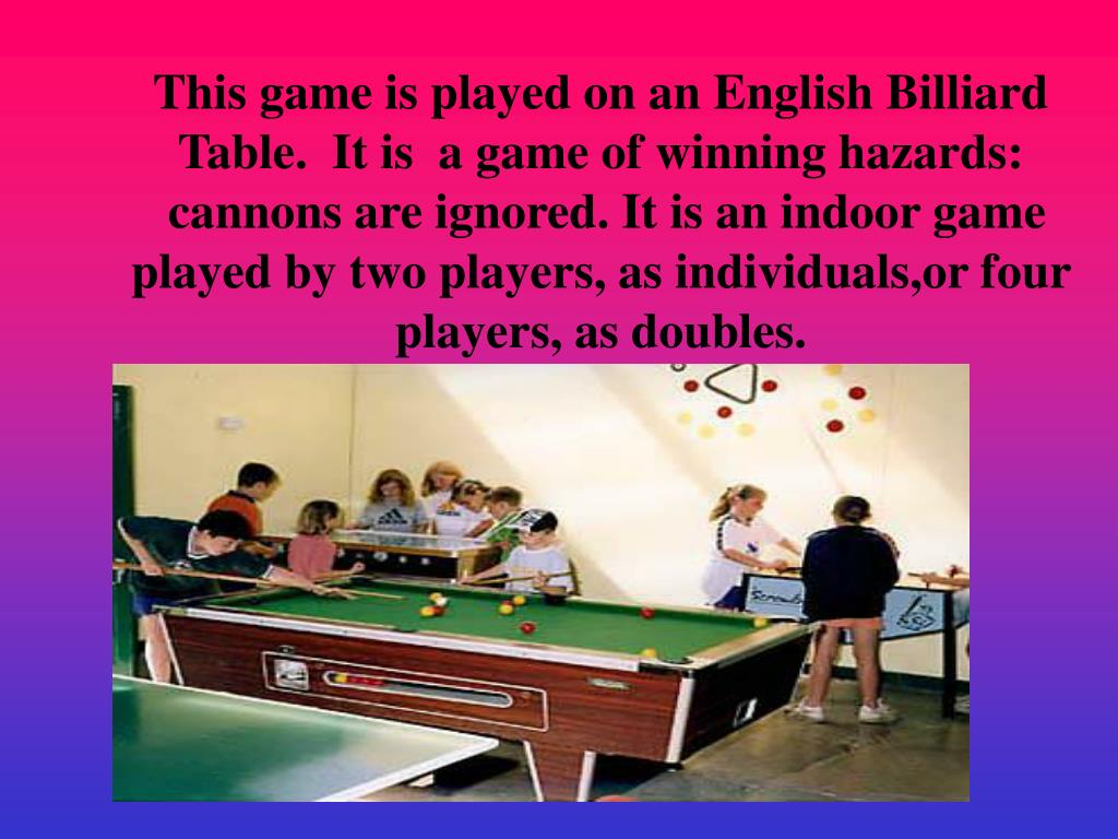 This game is played on an English Billiard Table.  It is  a game of winning hazards: