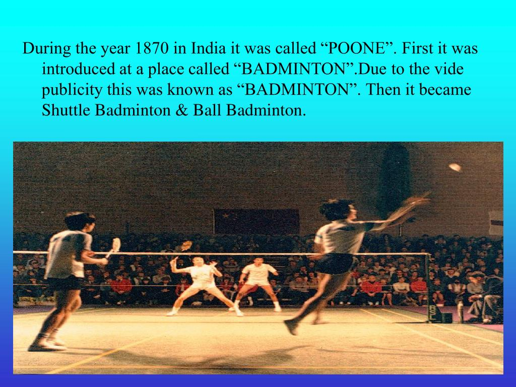 "During the year 1870 in India it was called ""POONE"". First it was introduced at a place called ""BADMINTON"".Due to the vide publicity this was known as ""BADMINTON"". Then it became Shuttle"