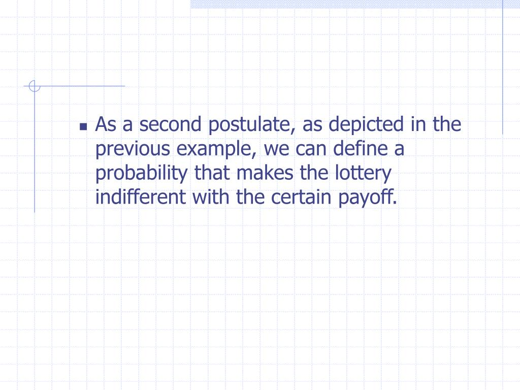 As a second postulate, as depicted in the previous example, we can define a probability that makes the lottery indifferent with the certain payoff.