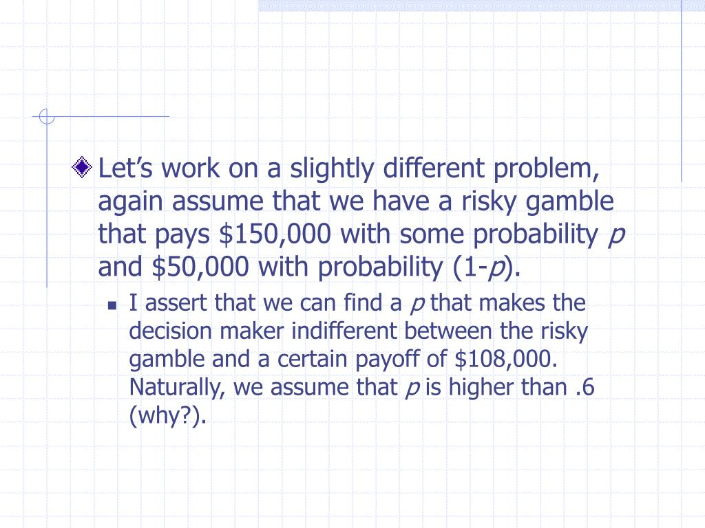 Let's work on a slightly different problem, again assume that we have a risky gamble that pays $150,000 with some probability