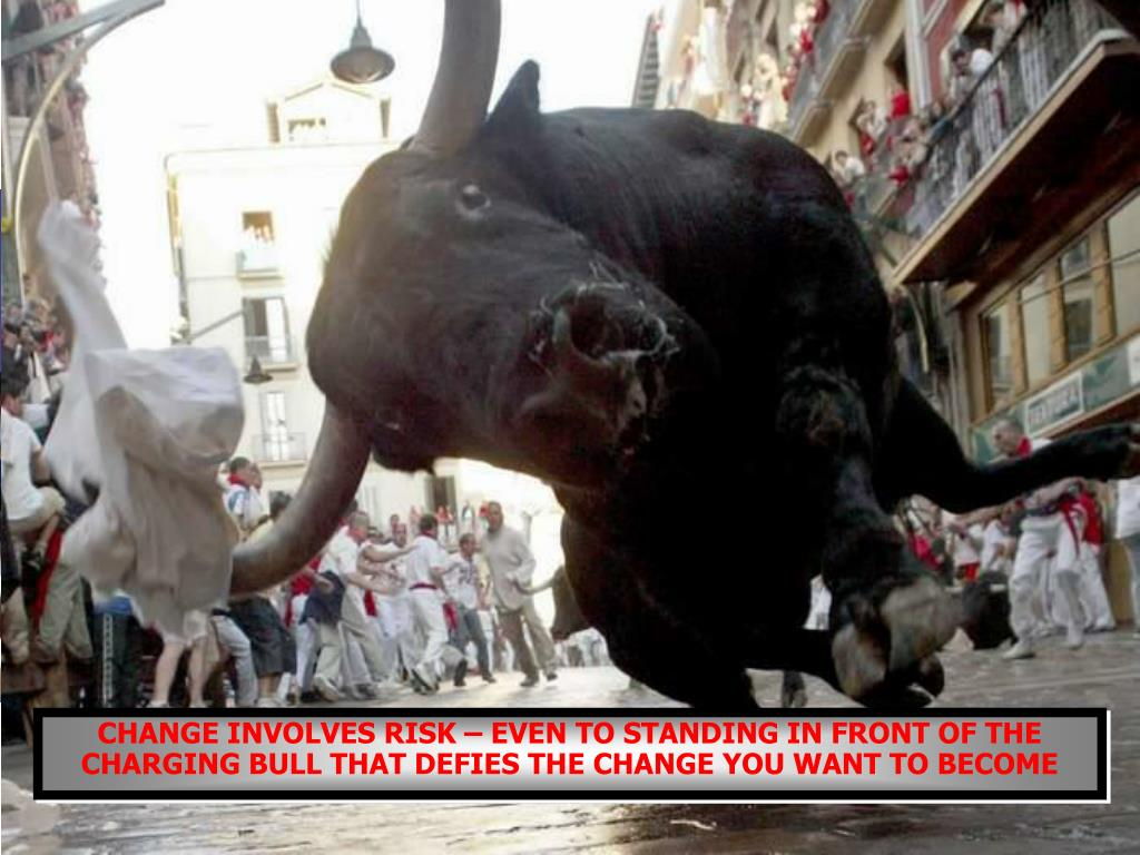 CHANGE INVOLVES RISK – EVEN TO STANDING IN FRONT OF THE CHARGING BULL THAT DEFIES THE CHANGE YOU WANT TO BECOME