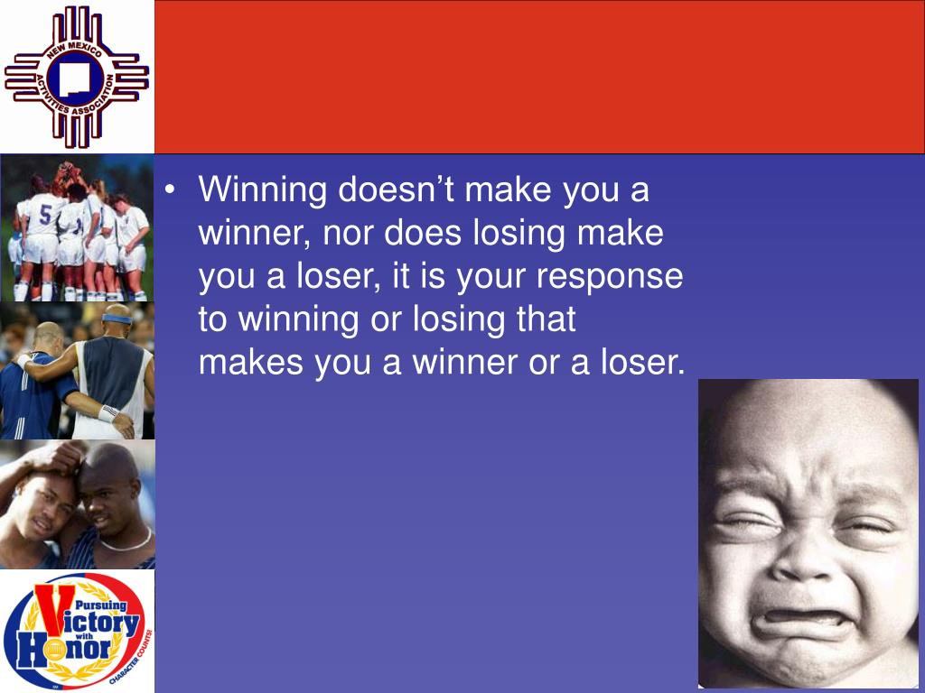 Winning doesn't make you a winner, nor does losing make you a loser, it is your response to winning or losing that makes you a winner or a loser.