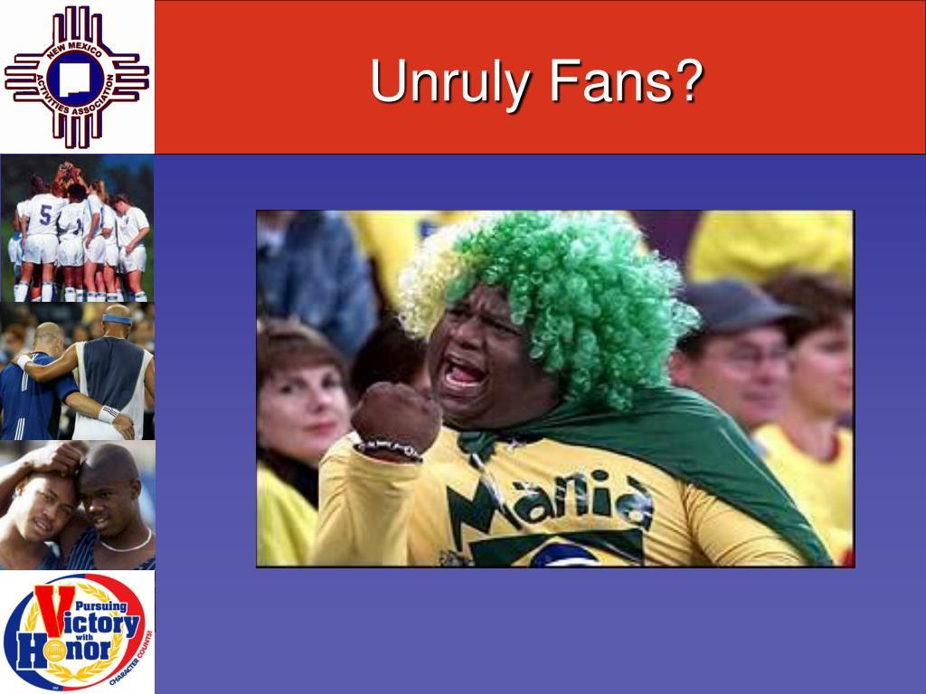 Unruly Fans?