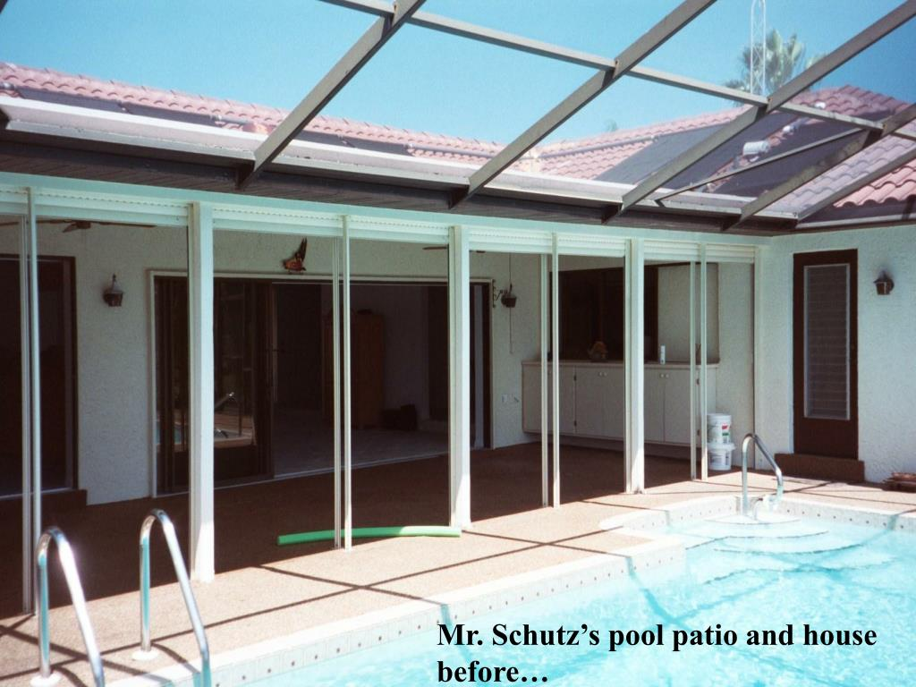 Mr. Schutz's pool patio and house before…