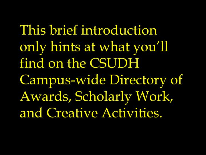 This brief introduction only hints at what you'll find on the CSUDH Campus-wide Directory of Awards, Scholarly Work, and Creative Activities.